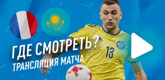 Прямая трансляция матча Казахстан – Франция: где смотреть наш первый матч в отборе ЧМ